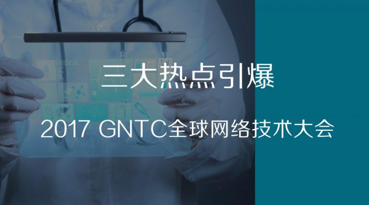 三大热点引爆2017 GNTC全球网络技术大会