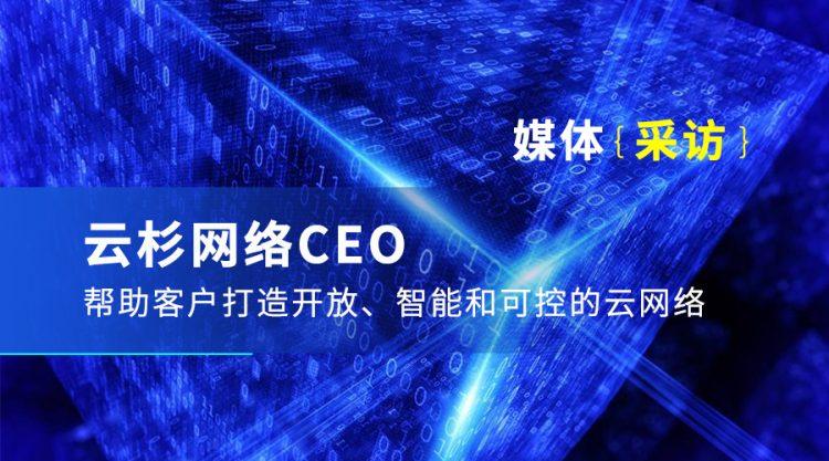 【媒体采访】云杉网络CEO:帮助客户打造开放、智能和可控的云网络